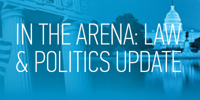 In the Arena: Law & Politics Update
