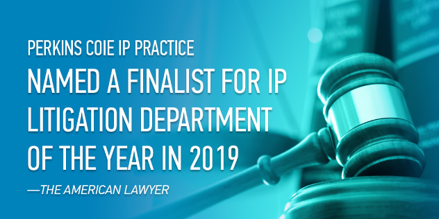 •	Named a finalist for The American Lawyer Intellectual Property Litigation Department of the Year in 2019